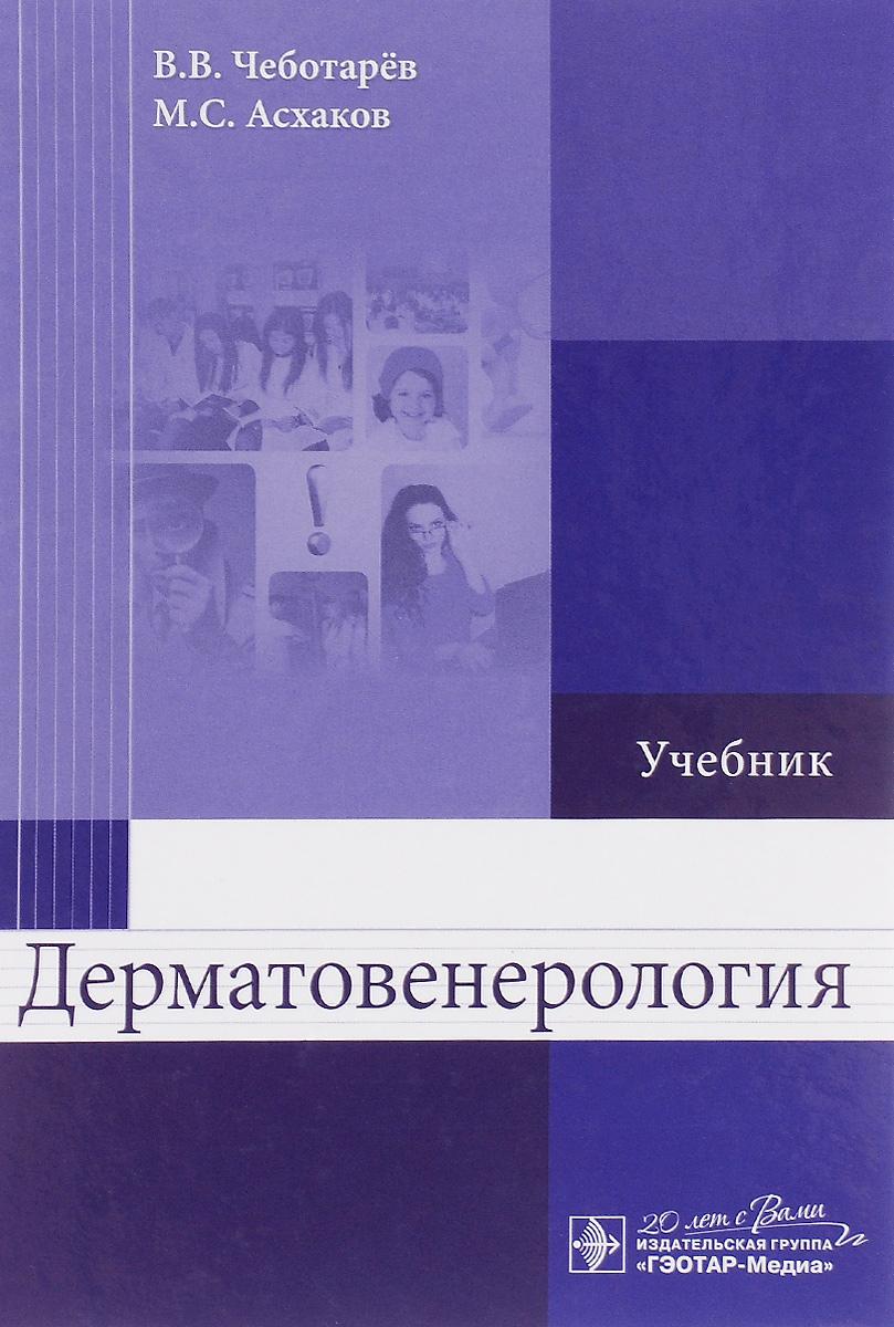 В. В. Чеботарёв, М. С. Асхаков Дерматовенерология. Учебник