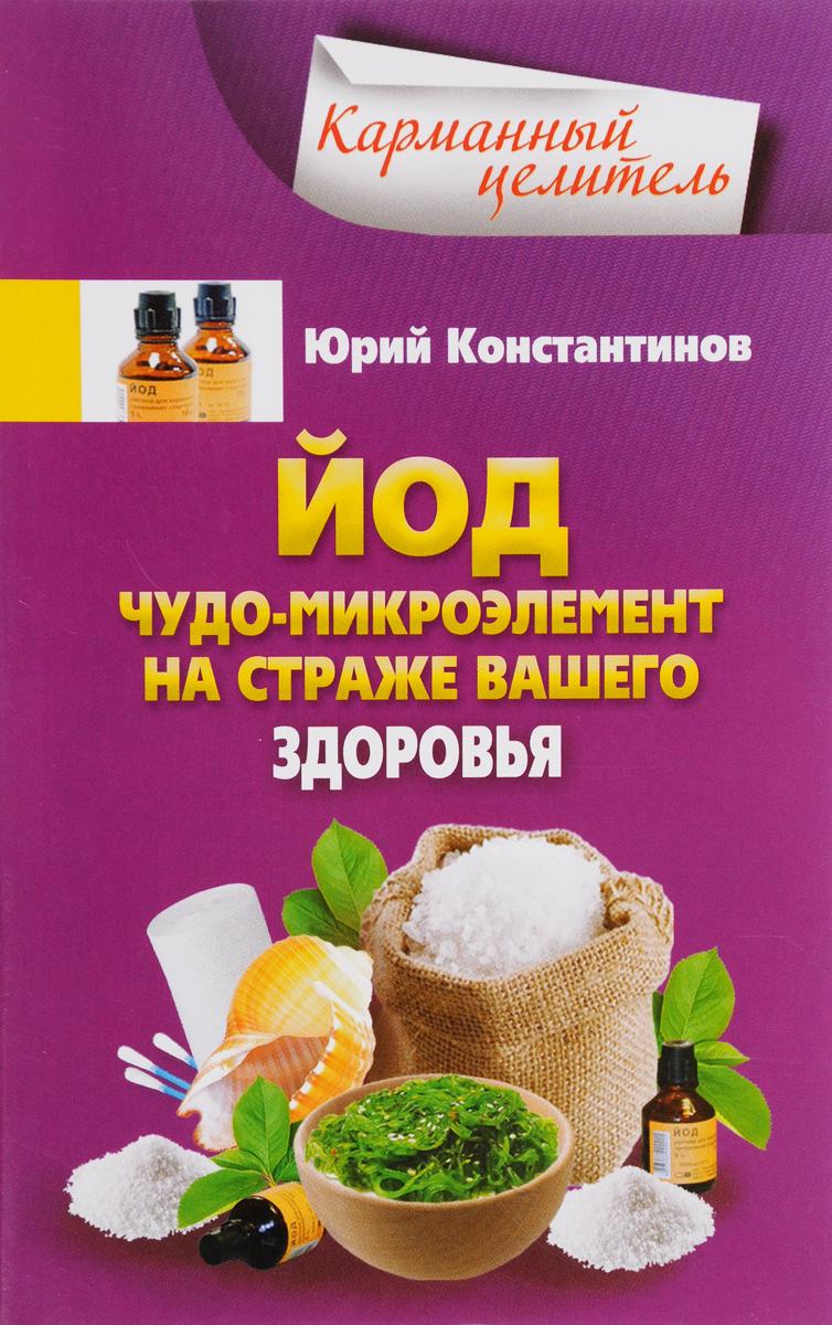 Юрий Константинов Йод. Чудо-микроэлемент на страже вашего здоровья