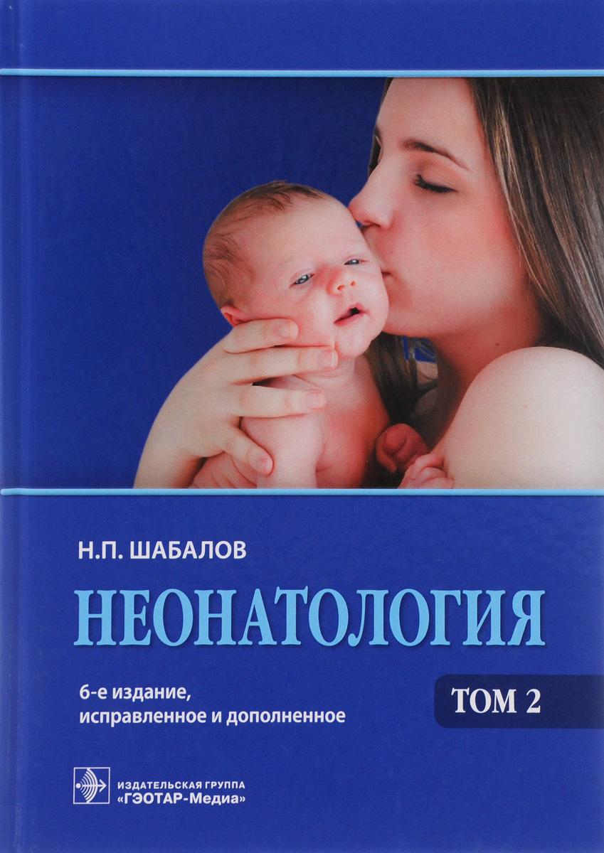 Н. П. Шабалов Неонатология. Учебное пособие. В 2 томах. Том 2