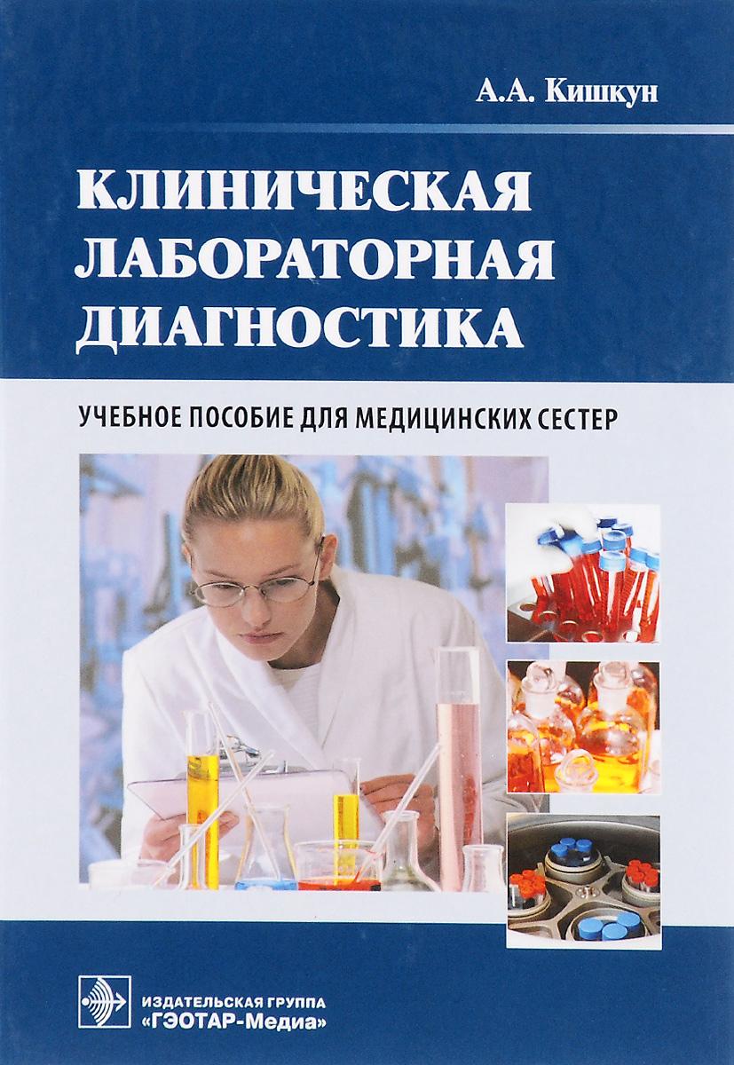 А. А. Кишкун Клиническая лабораторная диагностика. Учебное пособие для медицинских сестер