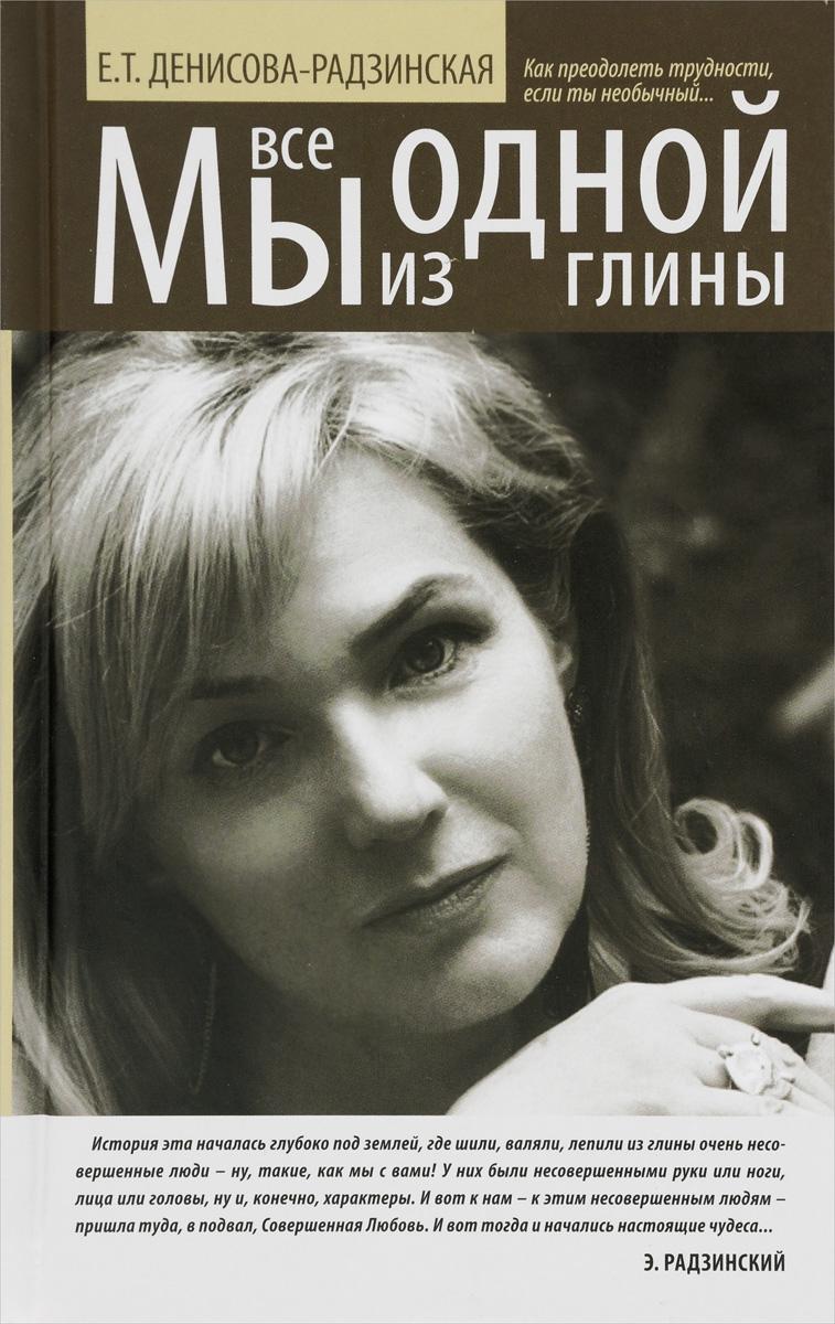 Е. Т. Денисова-Радзинская Мы все из одной глины. Как преодолеть трудности, если ты необычный мы все из одной глины