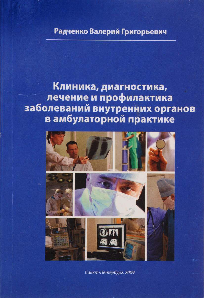 Валерий Григорьевич Радченко Клиника, диагностика, лечение и профилактика заболеваний внутренних органов в амбулаторной практике