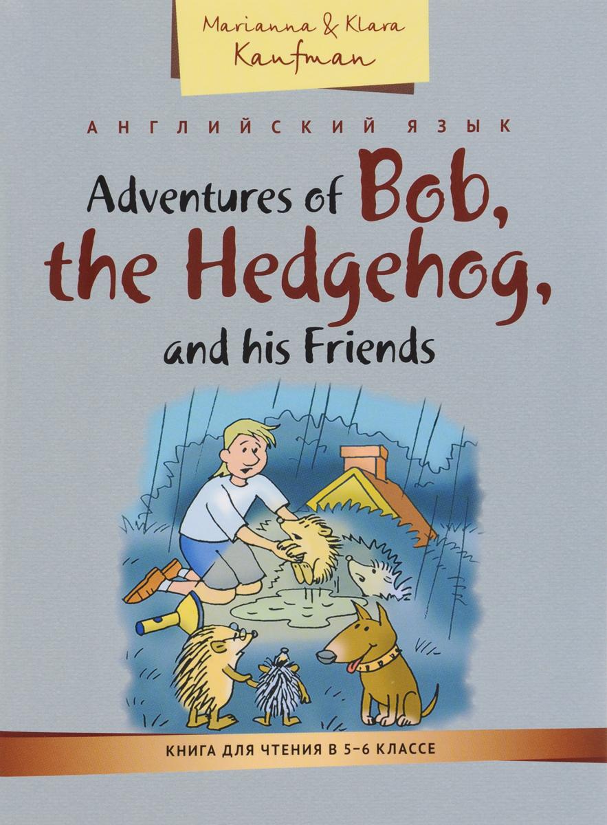 Marianna & Klara Kaufman Adventures of Bob, the Hedgehog, and his Friends / Приключения ежика Боба и его друзей. Книга для чтения в 5-6 классе. Учебное пособие