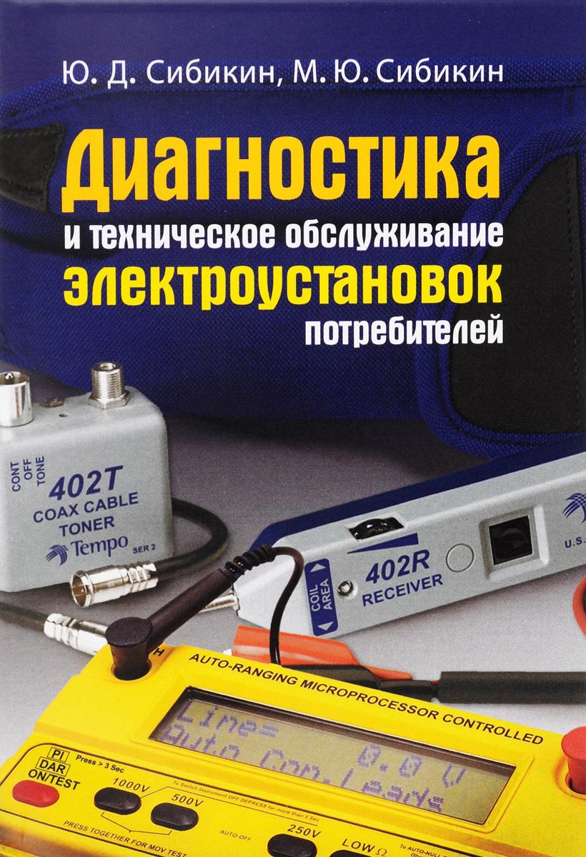 Ю. Д. Сибикин, М. Ю. Сибикин Диагностика и техническое обслуживание электроустановок потребителей. Учебное пособие цена