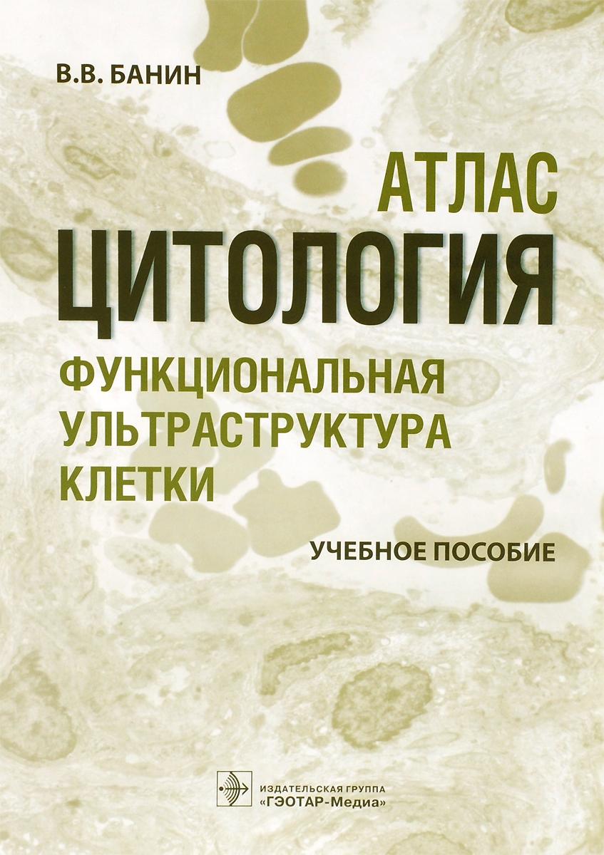 В. В. Банин Цитология. Функциональная ультраструктура клетки. Атлас. Учебное пособие