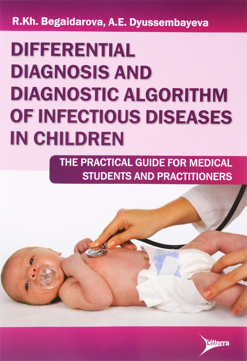 R. Kh. Begaidarova, A. E. Dyussembayeva Differential Diagnosis And Diagnostic Algorithm of Infectious Diseases in Children: The Practical Guide for Medical Students And Practitioners david brown bone marrow diagnosis an illustrated guide