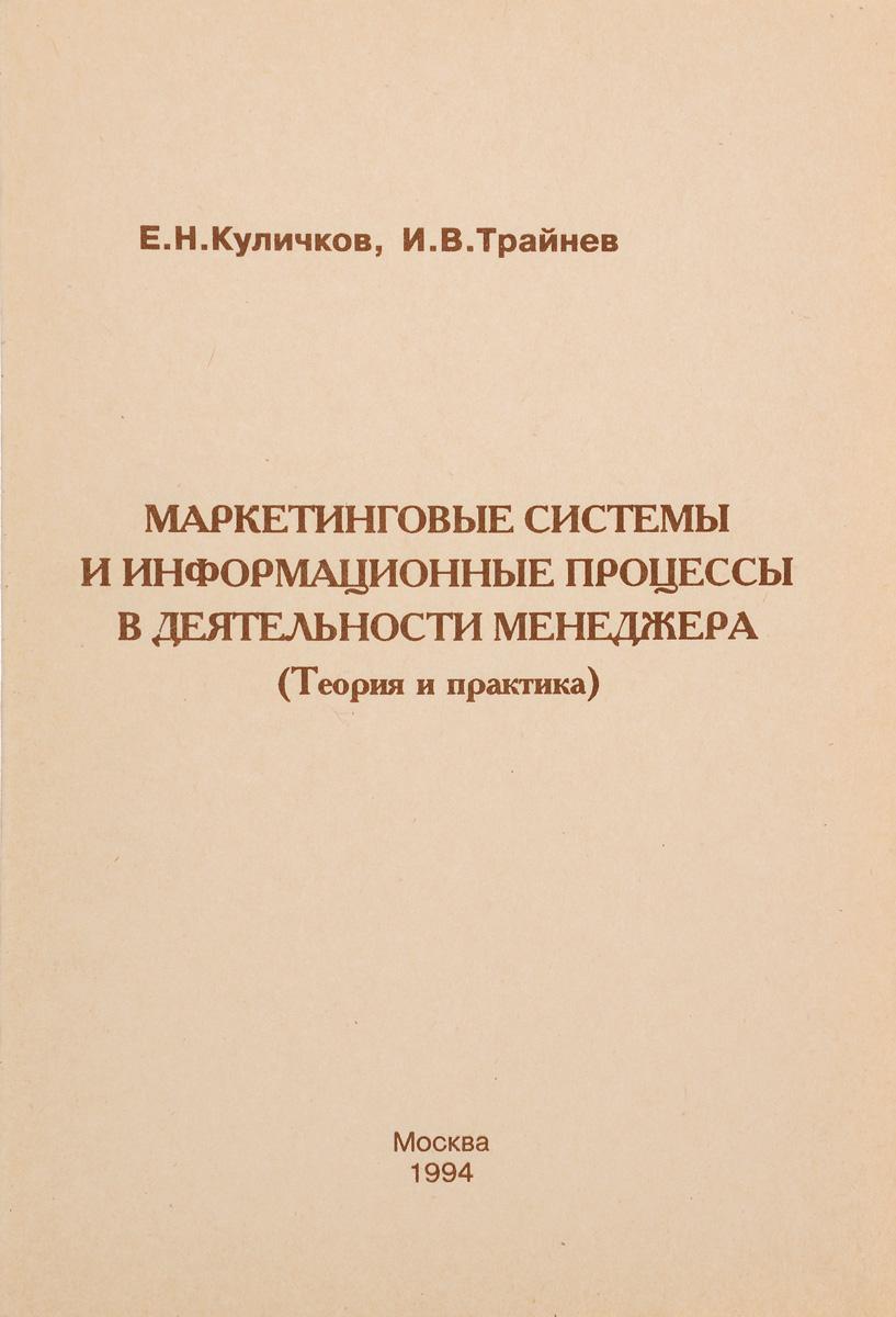 Е. Н. Куличков, И. В. Трайнев Маркетинговые системы и информационные процессы в деятельности менеджмента (теория и практика)
