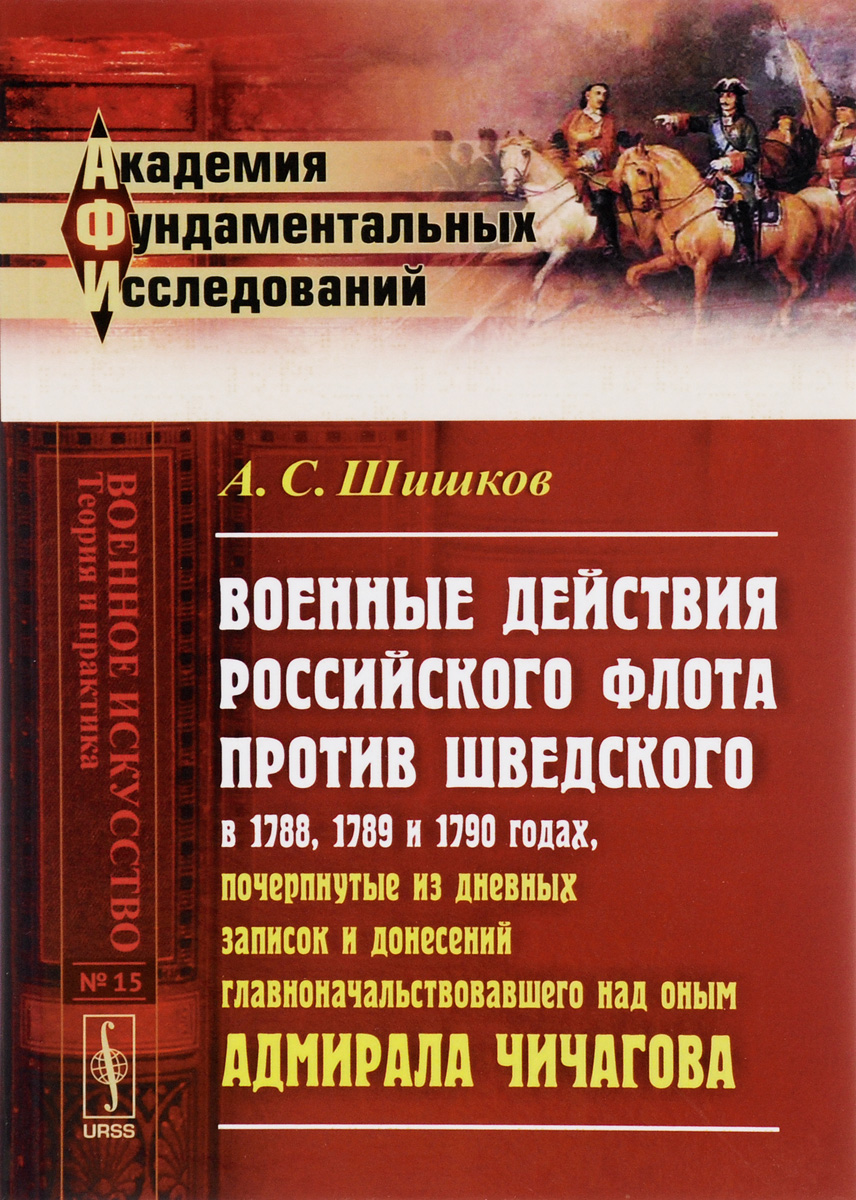 А. С. Шишков Военные действия российского флота против шведского в 1788, 1789 и 1790 годах, почерпнутые из дневных записок и донесений главноначальствовавшего над оным адмирала Чичагова