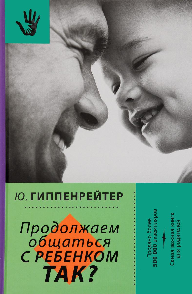 Ю. Б. Гиппенрейтер Продолжаем общаться с ребенком. Так? ю гиппенрейтер большая книга общения с ребенком