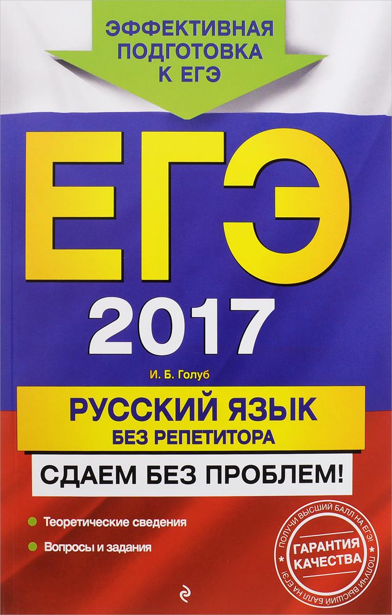 И. Б. Голуб ЕГЭ 2017. Русский язык без репетитора. Сдаем без проблем! цены онлайн