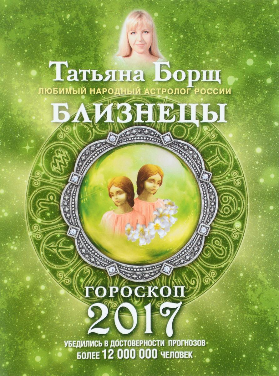 Татьяна Борщ Близнецы. Гороскоп на 2017 год