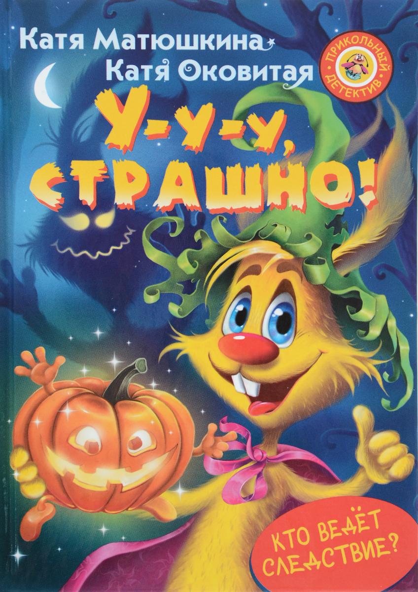 Катя Матюшкина, Катя Оковитая У-у-у, страшно! катя матюшкина катя оковитая детективы фу фу и кис кис страшно и смешно