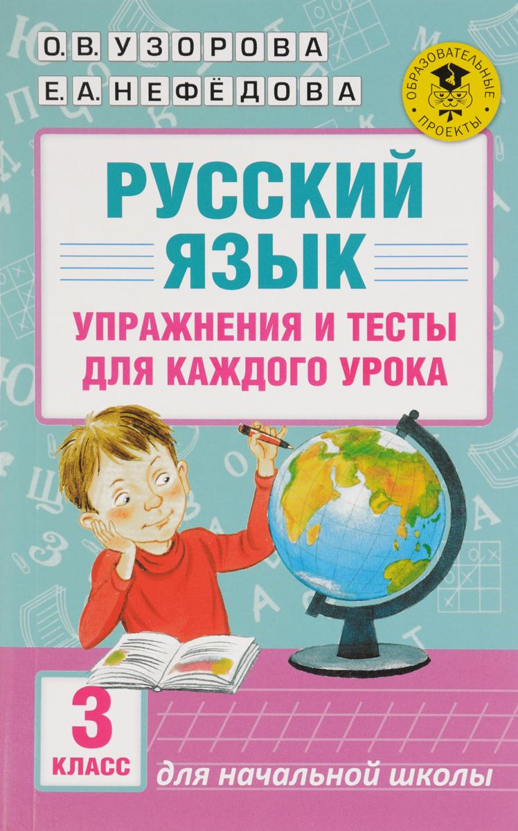О. В. Узорова Русский язык. Упражнения и тесты для каждого урока. 3 класс