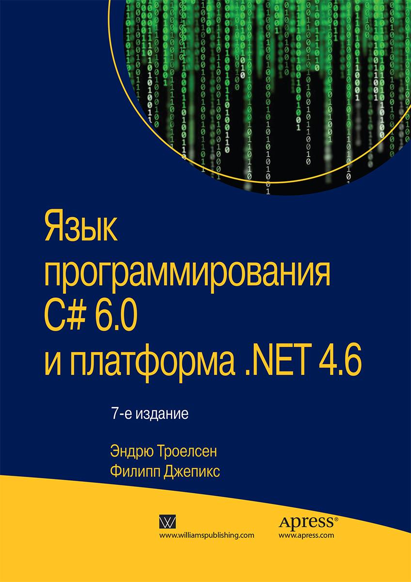 Эндрю Троелсен, Филипп Джепикс Язык программирования C# 6.0 и платформа .NET 4.6 мак дональд мэтью wpf windows presentation foundation в net 4 5 с примерами на c 5 0 для профессионалов
