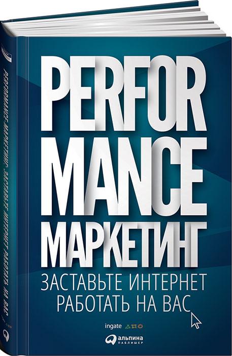 Performance-маркетинг. Заставьте интернет работать на вас Каждый вложенный в рекламу рубль...