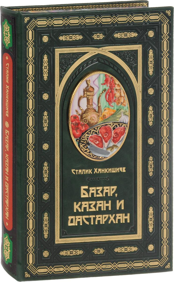 Сталик Ханкишиев Базар, казан и дастархан (подарочное издание) базар казан и дастархан
