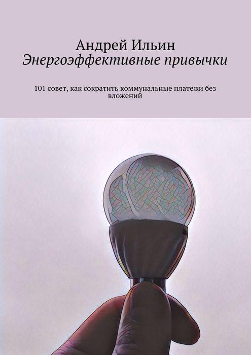 Ильин Андрей Владимирович Энергоэффективные привычки. 101 совет, как сократить коммунальные платежи без вложений оксана грибова как не переплачивать за коммунальные услуги