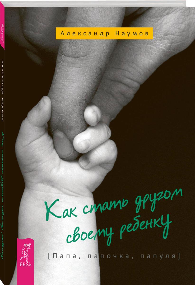 Александр Наумов Как стать другом своему ребенку. Папа, папочка, папуля