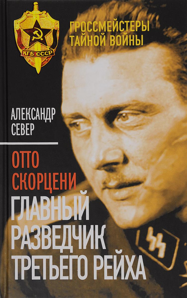 Александр Север Отто Скорцени. Главный разведчик Третьего рейха
