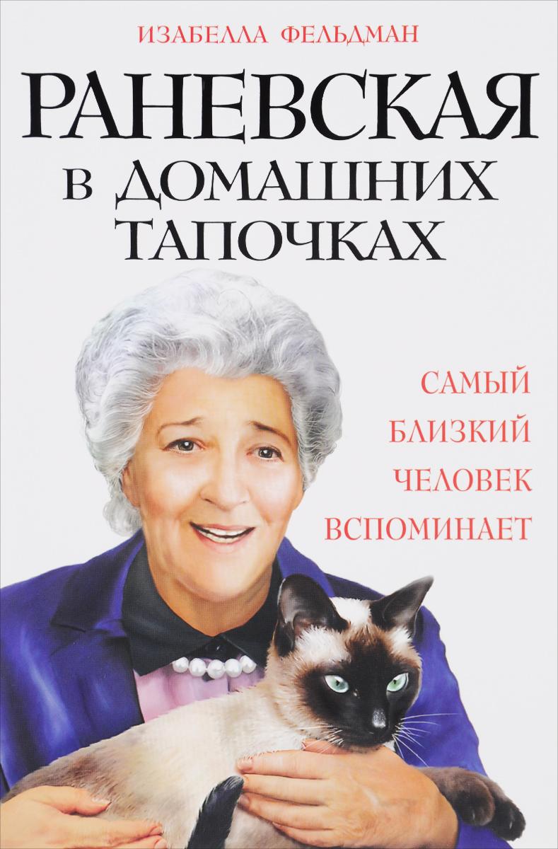 Изабелла Фельдман Раневская в домашних тапочках. Самый близкий человек вспоминает