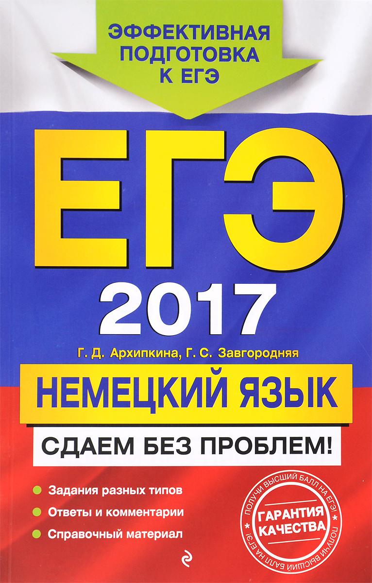 Г. Д. Архипкина, Г. С. Завгородняя ЕГЭ 2017. Немецкий язык. Сдаем без проблем! цена