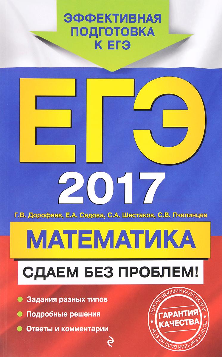 Г. В. Дорофеев, Е. А. Седова, С. А. Шестаков, С. В. Пчелинцев ЕГЭ 2017. Математика. Сдаем без проблем!