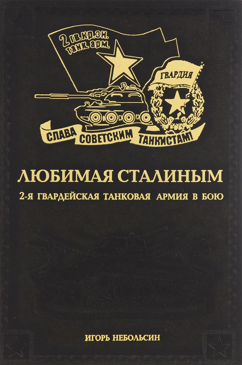 Игорь Небольсин Любимая Сталиным. 2-я Гвардейская танковая армия в бою
