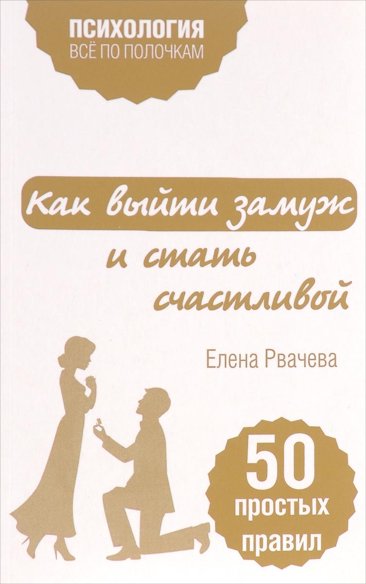 Елена Рвачева Как выйти замуж и стать счастливой. 50 простых правил елена рвачева как найти счастье после развода 50 простых правил