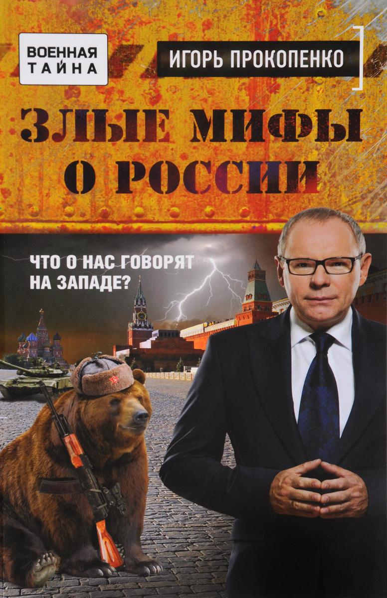 Игорь Прокопенко Злые мифы о России. Что о нас говорят на Западе?