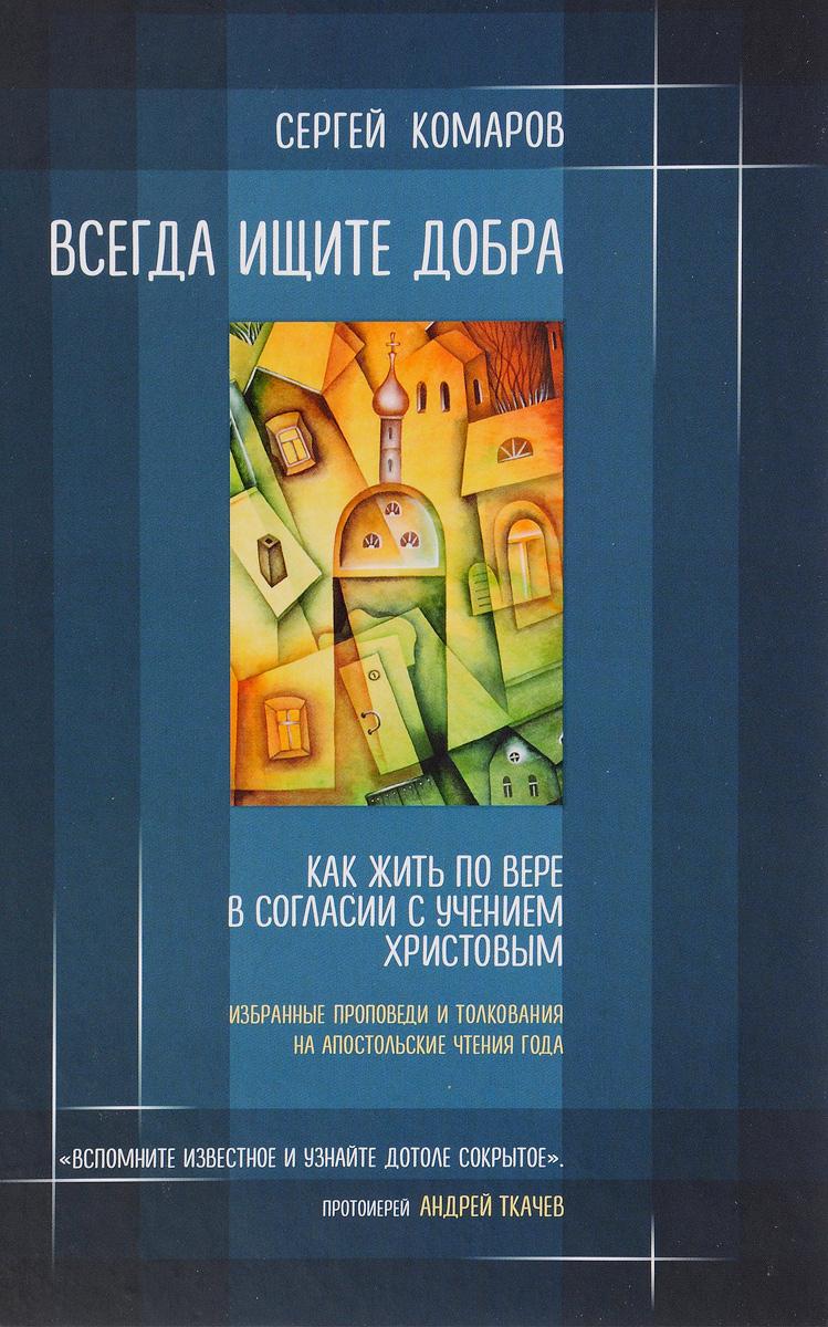 Сергей Комаров Всегда ищите добра. Как жить по вере в согласии с учением Христовым