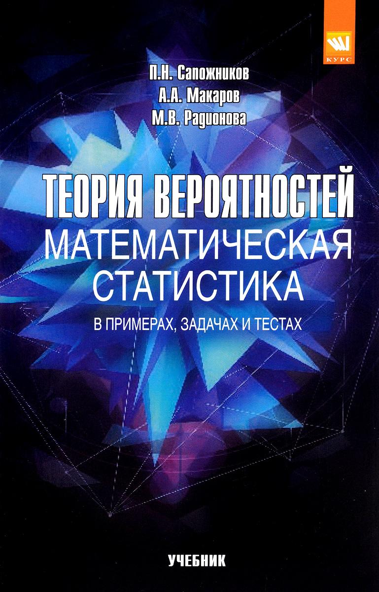 П. Н. Сапожников, А. А. Макаров, М. В. Радионова Теория вероятностей, математическая статистика в примерах, задачах и тестах. Учебное пособие