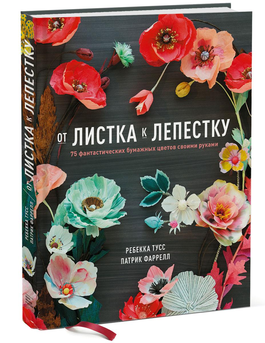 Ребекка Тусс, Патрик Фаррелл От листка к лепестку. 75 фантастических бумажных цветов своими руками