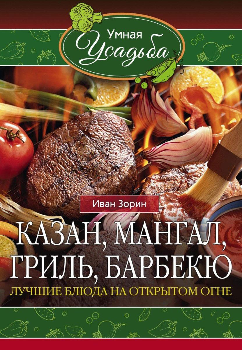 Иван Зорин Казан, мангал, гриль, барбекю водяницкий в с сост 200 рецептов блюд на открытом огне
