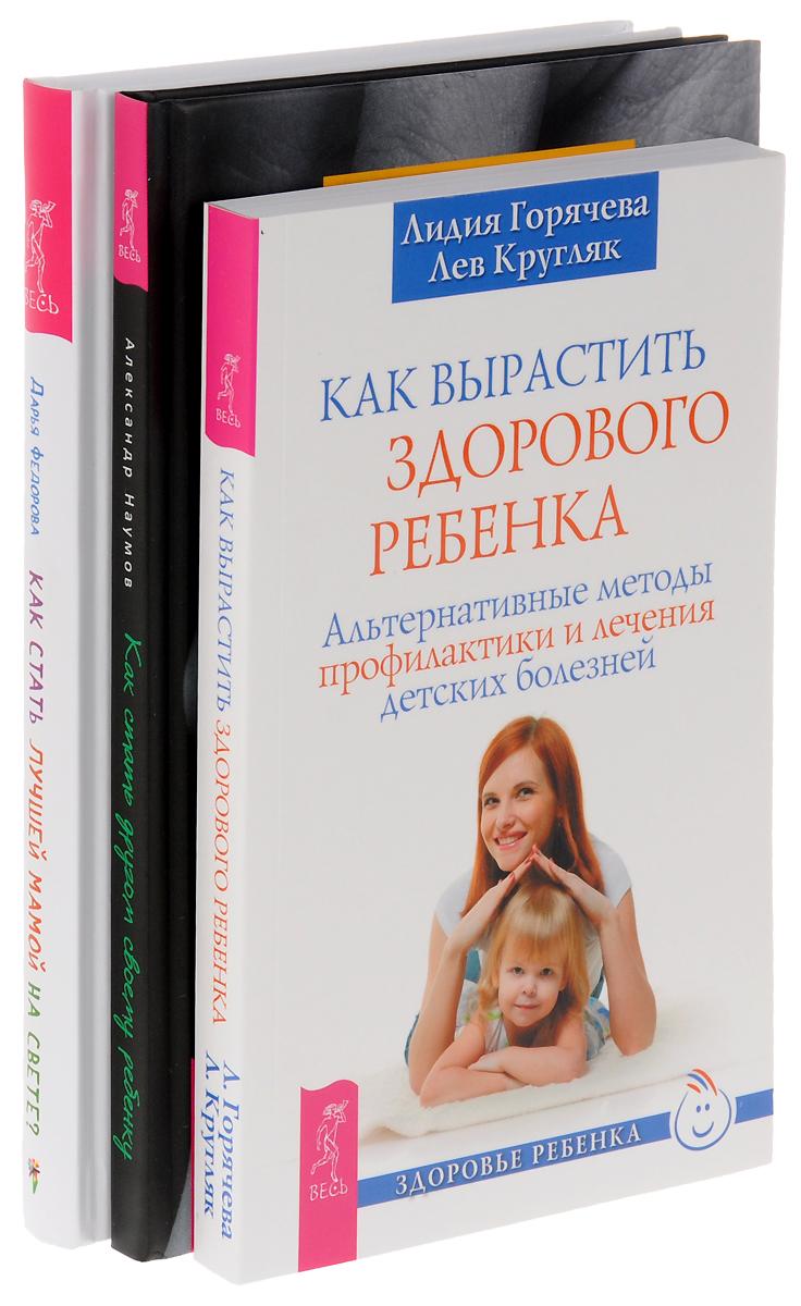 Дарья Федорова, Александр Наумов, Лидия Горячева, Лев Кругляк Как стать другом своему ребенку. Как вырастить здорового ребенка. Как стать лучшей мамой на свете (комплект из книг)