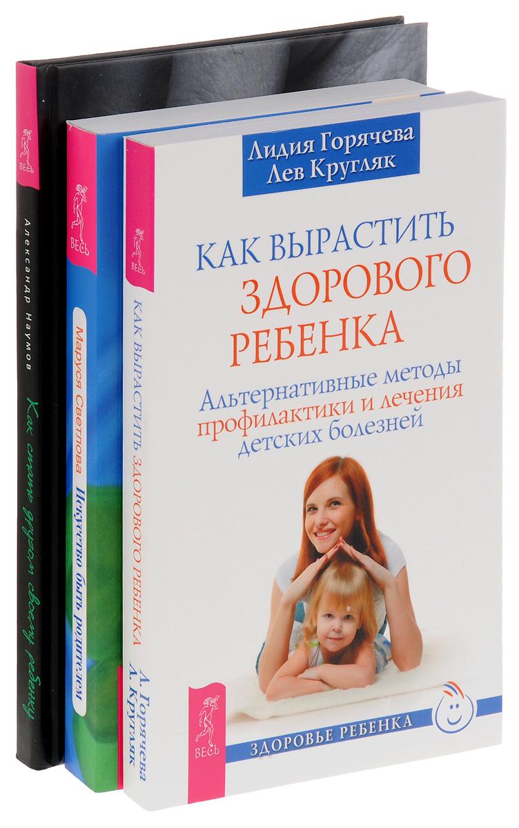 Александр Наумов, Маруся Светлова, Лидия Горячева, Лев Кругляк Как стать другом своему ребенку. Искусство быть родителем. Как вырастить здорового ребенка (комплект из 3 книг)