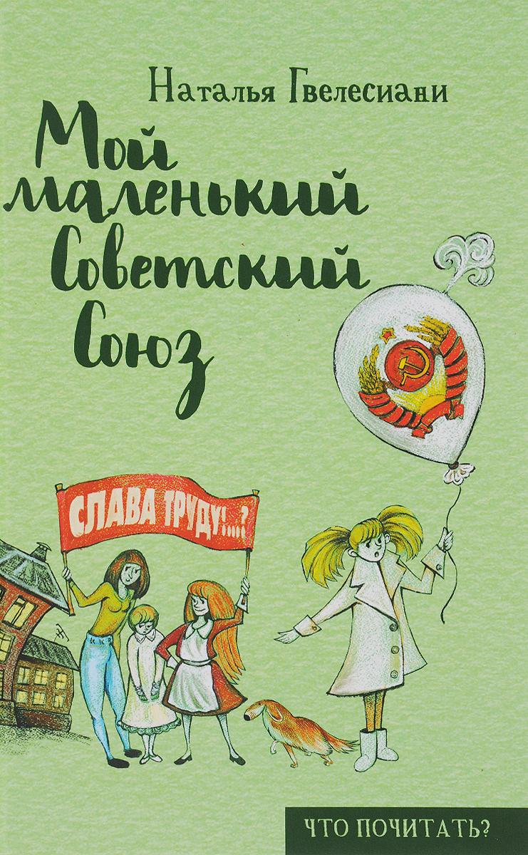 Наталья Гвелесиани Мой маленький Советский Союз