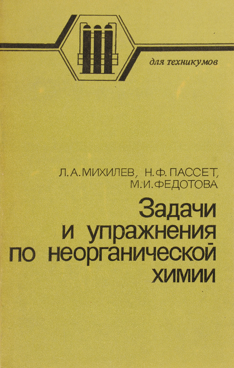 Л. А. Михилев, Н. Ф. Пассет, М. И. Федотова Задачи и упражнения по неорганической химии. Учебное пособие