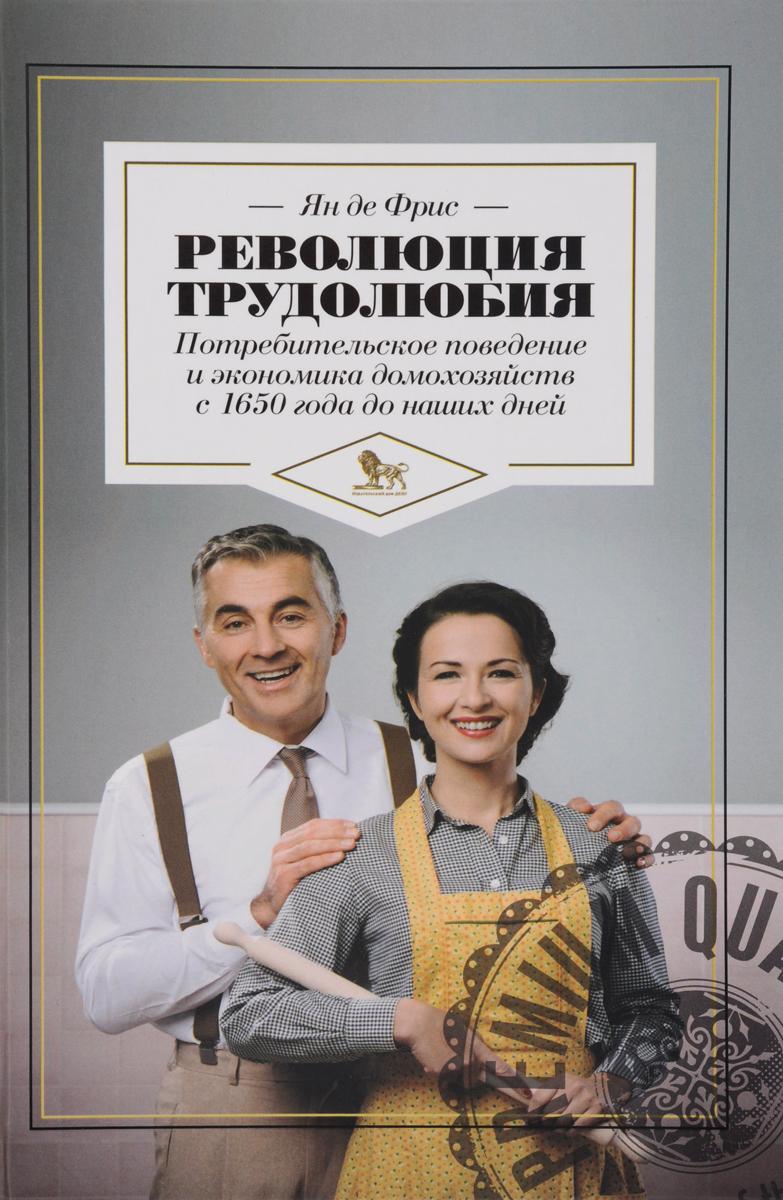 Революция трудолюбия. Потребительское поведение и экономика домохозяйств с 1650 года до наших дней В