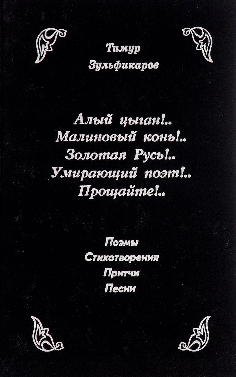 Тимур Зульфикаров Алый цыган!.. Малиновый конь!.. Золотая Русь!.. Умирающий поэт!.. Прощайте!..