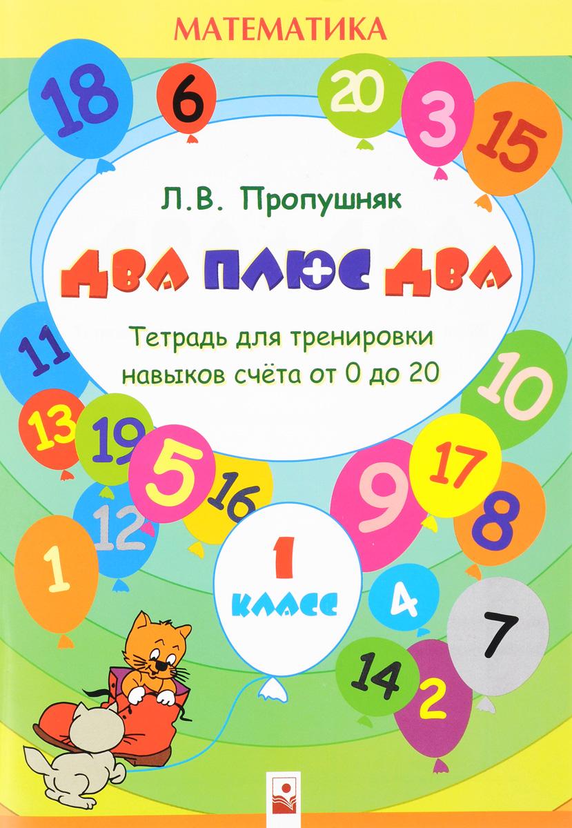 Л. В. Пропушняк Математика.1 класс. Два плюс два. Тетрадь для тренировки навыков счета от 0 до 20