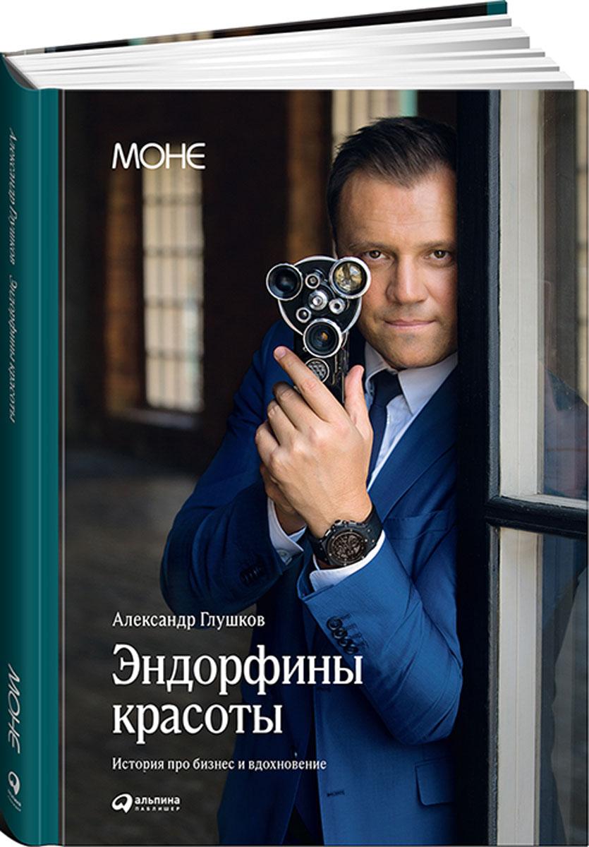 Александр Глушков Эндорфины красоты. История о том, как можно добиться успеха, когда деньги - не главное