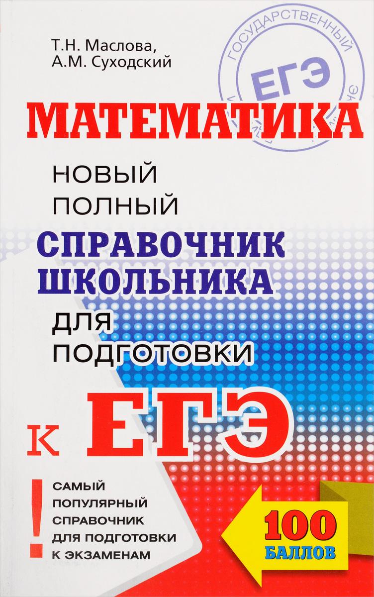 Т. Н. Маслова, А. М. Суходский Математика. Новый полный справочник школьника для подготовки к ЕГЭ