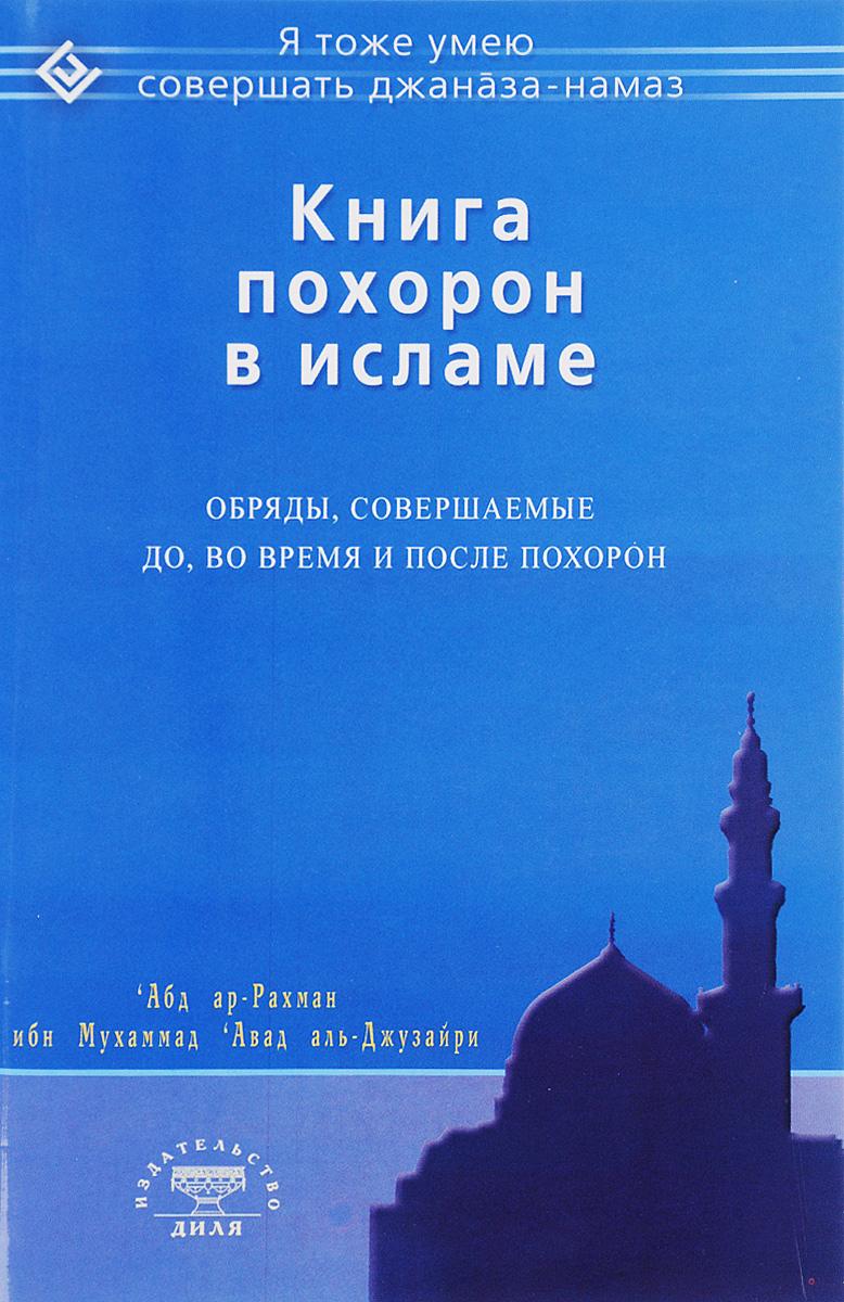 'Абд ар-Рахман ибн Мухаммад 'Авад аль-Джузайри Книга похорон в исламе. Обряды, совершаемые до, во время и после похорон