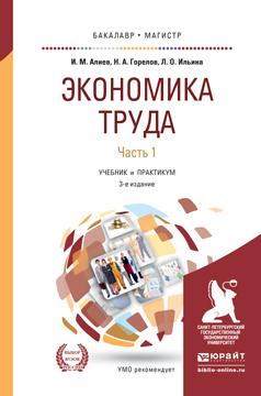 Алиев И.М., Горелов Н.А., Ильина Л.О. Экономика труда в 2 ч. Часть 1. Учебник и практикум для бакалавриата и магистратуры