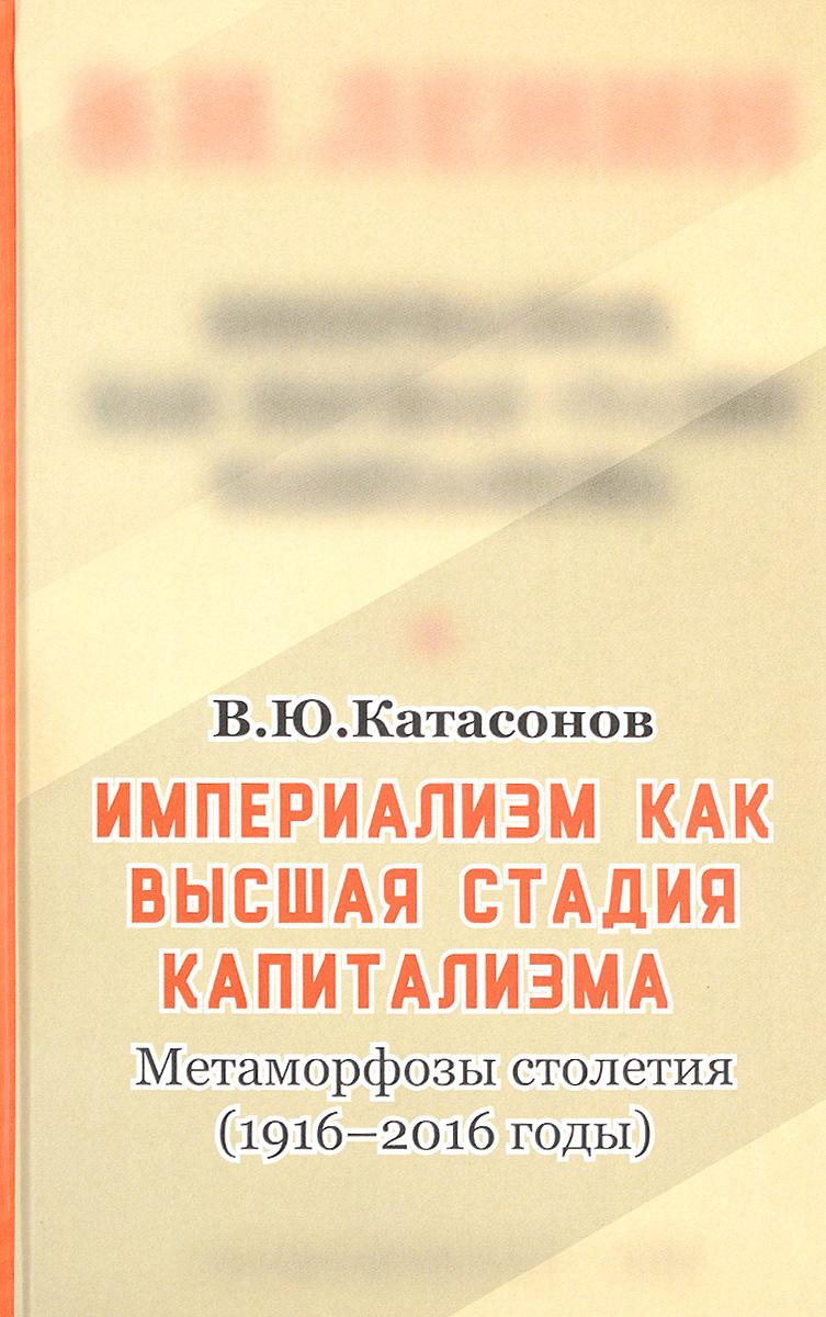 В. Ю. Катасонов Империализм, как высшая стадия капитализма. Метаморфозы столетия (1916-2016 годы) а и субетто капиталократия и глобальный империализм