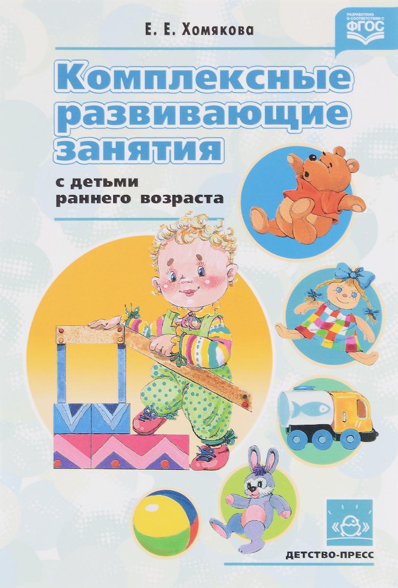 Е. Е. Хомякова Комплексные развивающие занятия с детьми раннего возраста хомякова е комплексные развивающие занятия с детьми раннего возраста