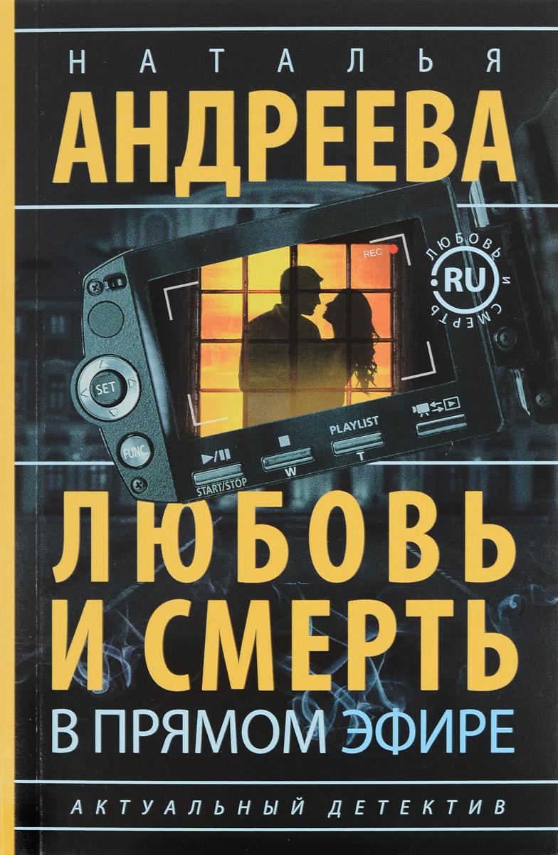 Наталья Андреева Любовь и смерть в прямом эфире