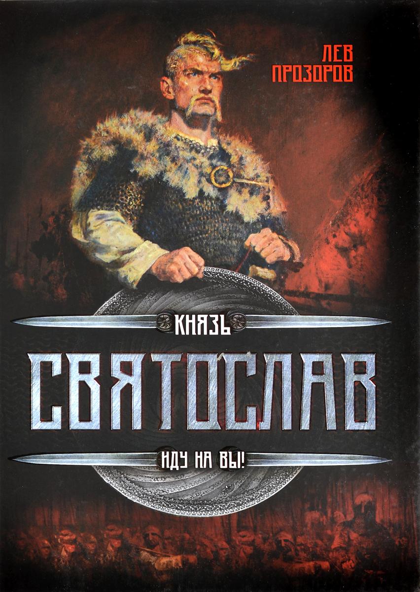 Лев Прозоров Князь Святослав. Иду на вы!