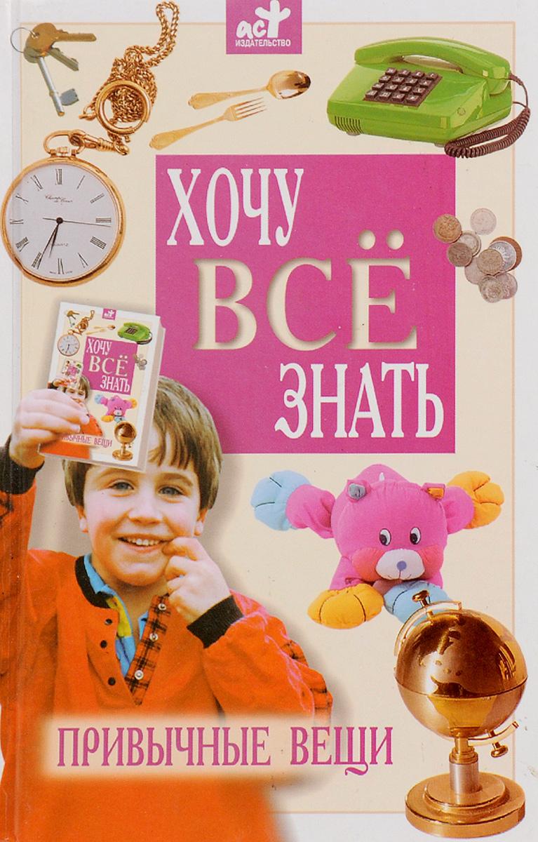 В. И. Малов Хочу все знать. Детская энциклопедия. Привычные вещи