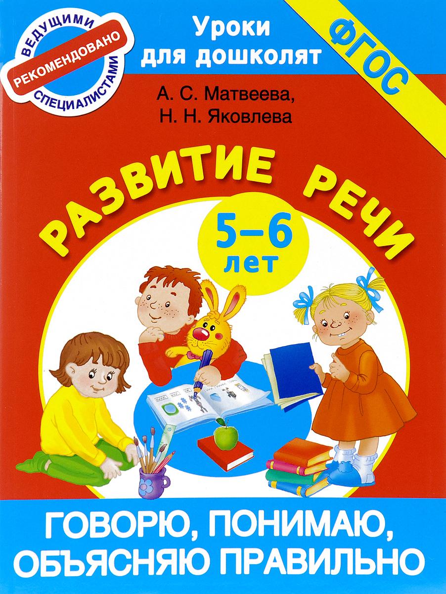 А. С. Матвеева, Н. Н. Яковлева Говорю, понимаю, объясняю правильно. Развитие речи. 5-6 лет